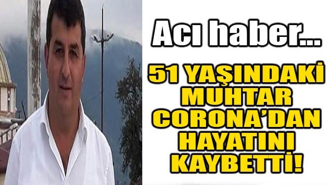 51 YAŞINDAKİ MUHTAR CORONA'DAN HAYATINI KAYBETTİ!