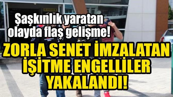 ZORLA SENET İMZALATAN İŞİTME ENGELLİLER YAKALANDI!