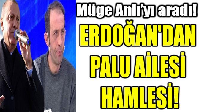 ERDOĞAN'DAN  PALU AİLESİ  HAMLESİ!