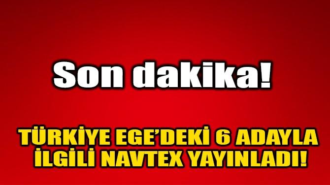 TÜRKİYE EGE'DEKİ 6 ADAYLA İLGİLİ NAVTEX YAYINLADI!