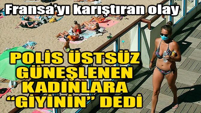 POLİS ÜSTSÜZ GÜNEŞLENEN KADINLARA 'GİYİNİN' DEDİ