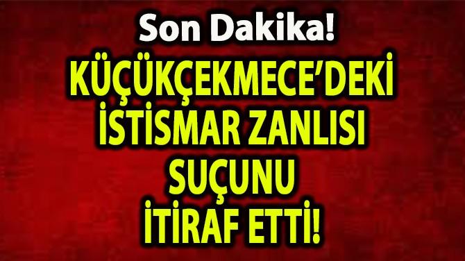 KÜÇÜKÇEKMECE'DEKİ İSTİSMAR ZANLISI SUÇUNU İTİRAF ETTİ!