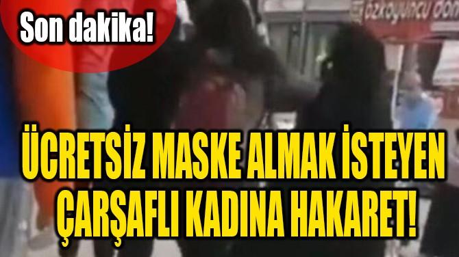ÜCRETSİZ MASKE ALMAK İSTEYEN ÇARŞAFLI KADINA HAKARET!