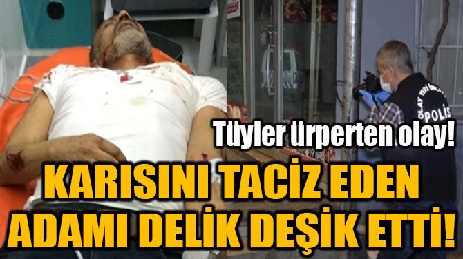 KARISINI TACİZ EDEN ADAMI DELİK DEŞİK ETTİ!
