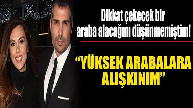 """""""YÜKSEK ARABALARA ALIŞKINIM"""""""