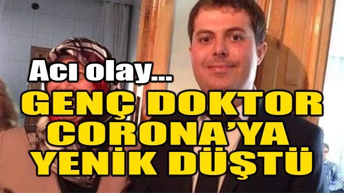 GENÇ DOKTOR CORONA VİRÜSE YENİK DÜŞTÜ!