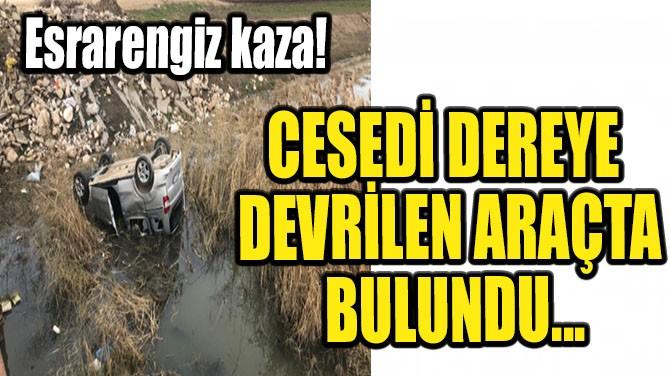 ESRARENGİZ KAZA! CESEDİ DEREYE DEVRİLEN ARAÇTA BULUNDU!