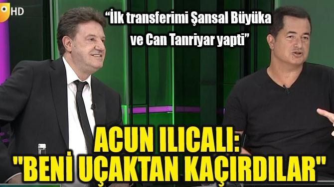 """ACUN ILICALI """"BENİ UÇAKTAN KAÇIRDILAR"""""""