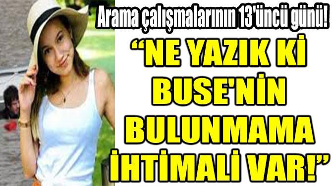 """""""NE YAZIK Kİ  BUSE'NİN  BULUNMAMA  İHTİMALİ VAR!"""""""