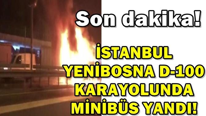 İSTANBUL YENİBOSNA D-100 KARAYOLUNDA MİNİBÜS YANDI!
