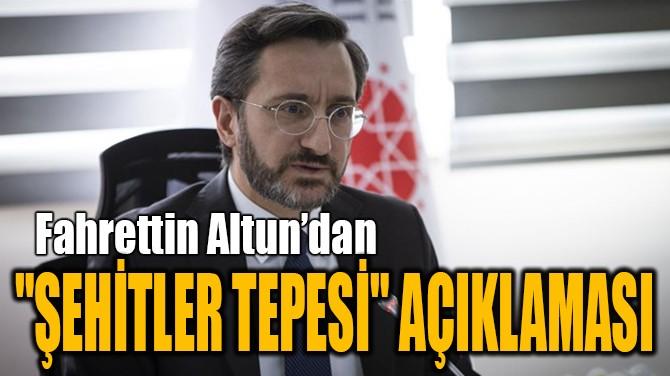"""ALTUN'DAN """"ŞEHİTLER TEPESİ"""" AÇIKLAMASI"""