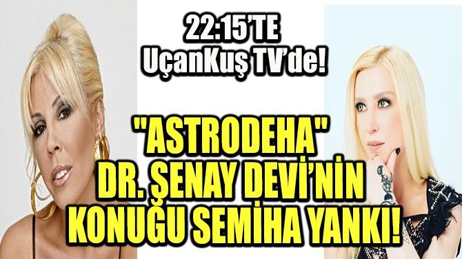 """""""ASTRODEHA"""" DR. ŞENAY DEVİ'NİN BUGÜNKÜ KONUĞU SEMİHA YANKI!"""