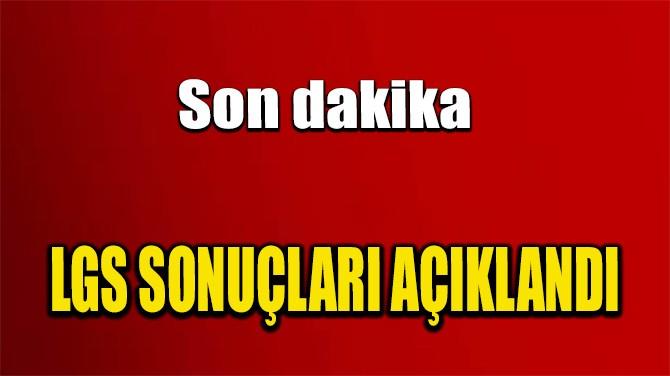 LGS SONUÇLARI AÇIKLANDI