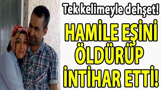 HAMİLE EŞİNİ ÖLDÜRÜP  İNTİHAR ETTİ!