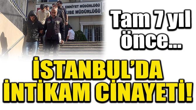 İSTANBUL'DA İNTİKAM CİNAYETİ!