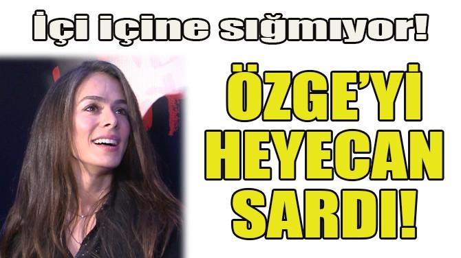 ÖZGE ÖZPİRİNÇCİ'Yİ HEYECAN SARDI!