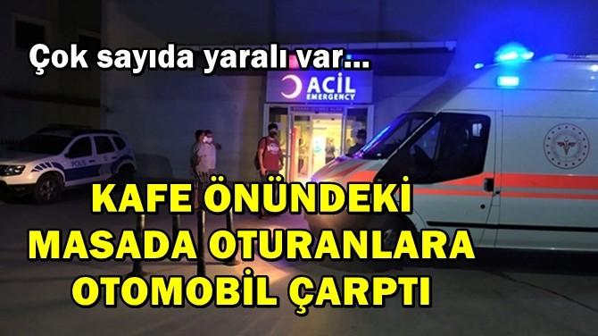 KAFE ÖNÜNDEKİ MASADA OTURANLARA OTOMOBİL ÇARPTI!