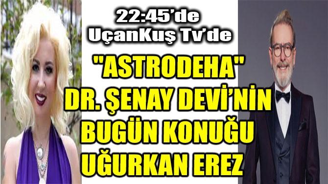 """""""ASTRODEHA"""" DR. ŞENAY DEVİ'NİN BUGÜN KONUĞU UĞURKAN EREZ"""