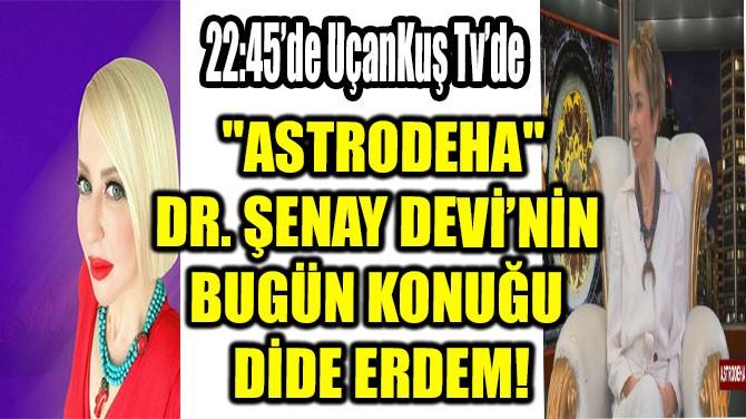 """ASTRODEHA"" DR. ŞENAY DEVİ'NİN BUGÜN KONUĞU DİDEM ERDEM!"