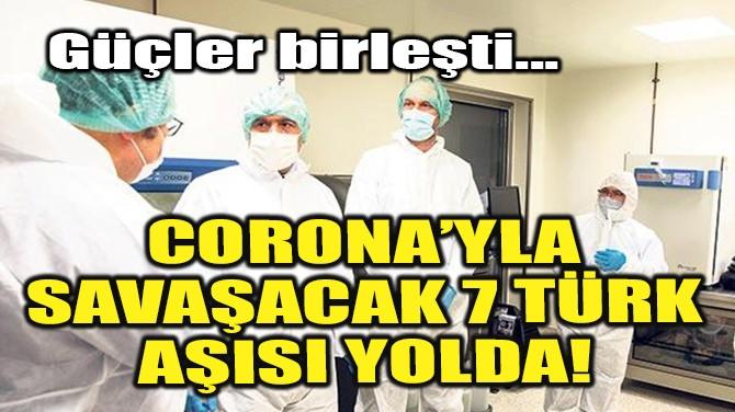 CORONA'YLA SAVAŞACAK 7 TÜRK AŞISI YOLDA!