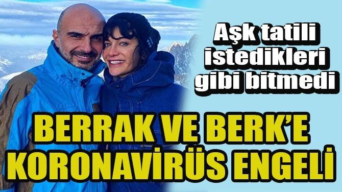 BERRAK TÜZÜNATAÇ İLE BERK SUYABATMAZ'A KORONAVİRÜS ENGELİ!