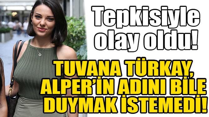 TUVANA TÜRKAY, ALPER'İN ADINI BİLE DUYMAK İSTEMEDİ!