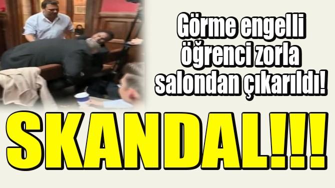 GÖRME ENGELLİ ÖĞRENCİ ZORLA SALONDAN ÇIKARILDI!