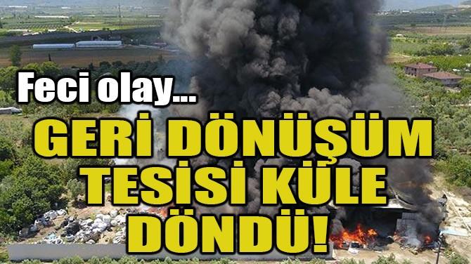 GERİ DÖNÜŞÜM TESİSİ KÜLE DÖNDÜ!