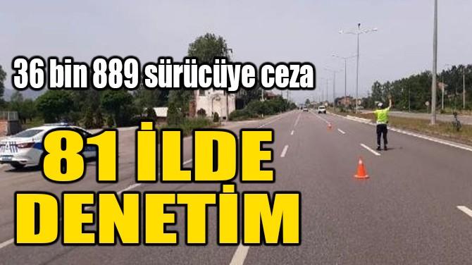 81 İLDE DENETİM! 36 BİN 889 SÜRÜCÜYE CEZA