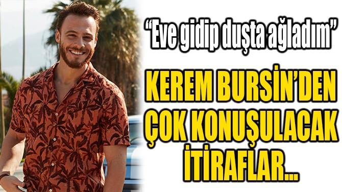 KEREM BURSİN'DEN BOMBA İTİRAFLAR...