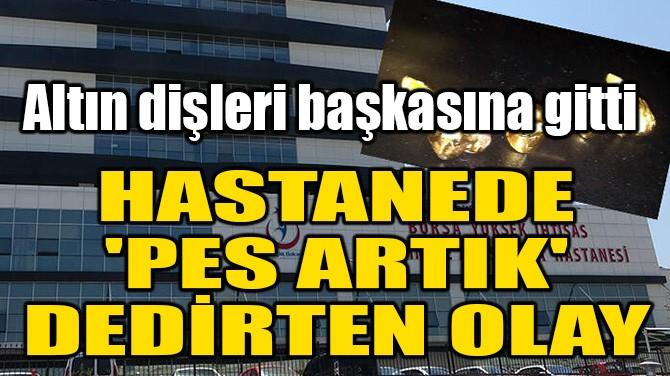HASTANEDE 'PES ARTIK' DEDİRTEN OLAY!