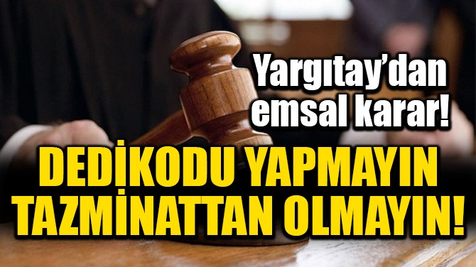 YARGITAY'DAN EMSAL KARAR! DEDİKODUCU İŞÇİYE TAZMİNAT YOK!