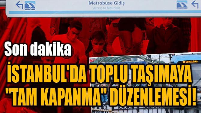 """İSTANBUL'DA TOPLU TAŞIMAYA  """"TAM KAPANMA"""" DÜZENLEMESİ!"""