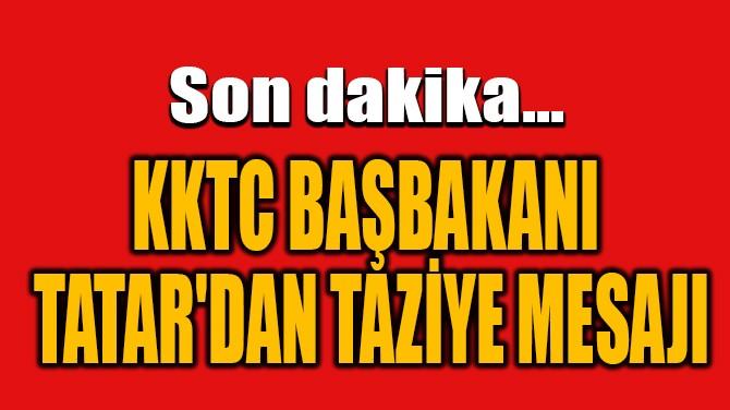 KKTC BAŞBAKANI TATAR'DAN TAZİYE MESAJI