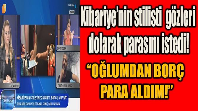 KİBARİYE'NİN STİLİSTİ GÖZLERİ DOLARAK PARASINI İSTEDİ!