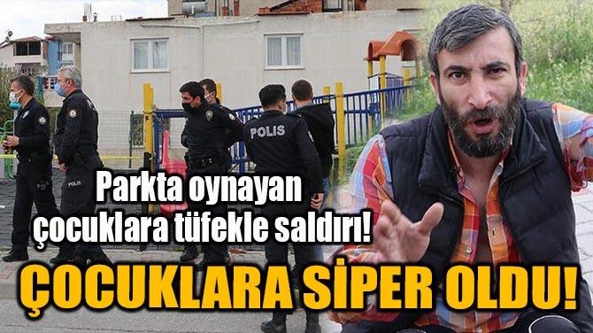 ÇOCUKLARIN ÜZERİNE SİPER OLDU!