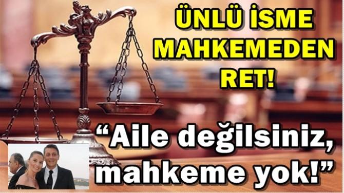 """ÜNLÜ İSME MAHKEMEDEN RET! """"AİLE DEĞİLSİNİZ, MAHKEME YOK!"""""""