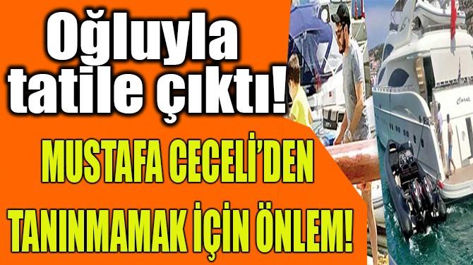 OĞLUYLA TATİLE ÇIKAN MUSTAFA CECELİ'DEN İLGİNÇ ÖNLEM!