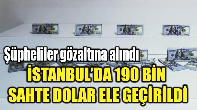 İSTANBUL'DA 190 BİN  SAHTE DOLAR ELE GEÇİRİLDİ