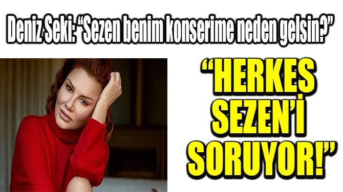 """HERKES SEZEN'İ SORUYOR!"""