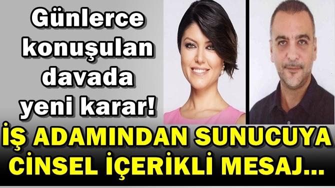 İŞ ADAMINDAN SUNUCUYA CİNSEL İÇERİKLİ MESAJ..