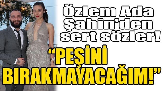 """ÖZLEM ADA ŞAHİN'DEN SERT SÖZLER! """"PEŞİNİ BIRAKMAYACAĞIM"""""""