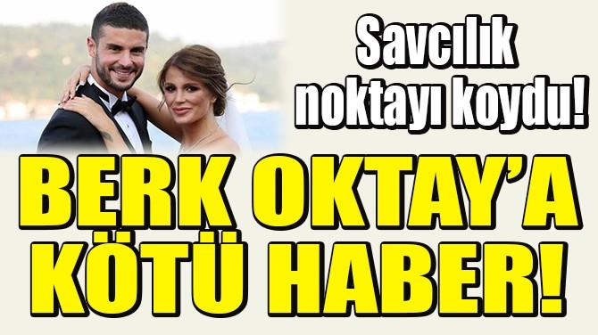 BERK OKTAY'A KÖTÜ HABER!