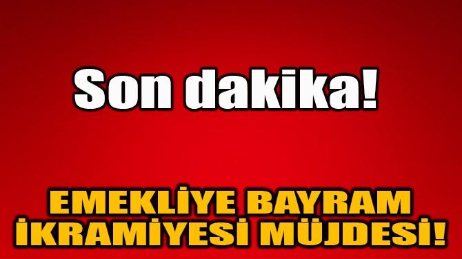 EMEKLİYE BAYRAM  İKRAMİYESİ MÜJDESİ!
