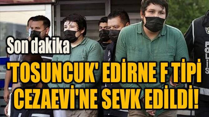 'TOSUNCUK' EDİRNE F TİPİ  CEZAEVİ'NE SEVK EDİLDİ!