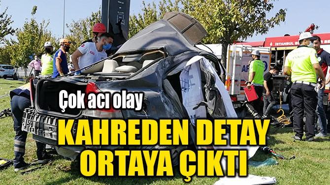 KAHREDEN DETAY  ORTAYA ÇIKTI