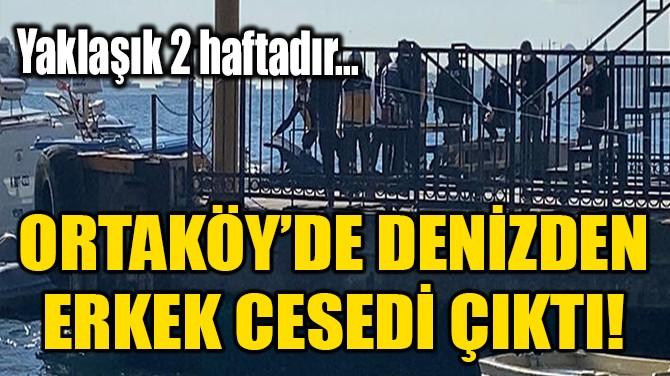 ORTAKÖY'DE DENİZDEN ERKEK CESEDİ ÇIKTI!