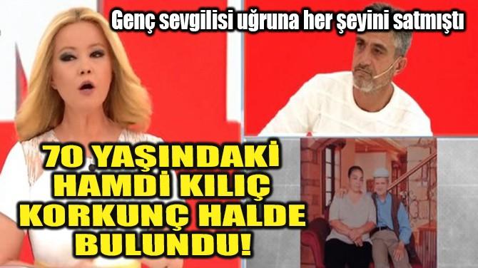 HAMDİ KILIÇ KORKUNÇ HALDE BULUNDU!