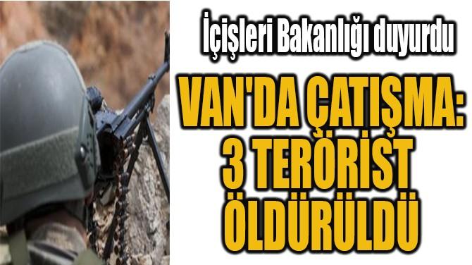 VAN'DA ÇATIŞMA: 3 TERÖRİST ÖLDÜRÜLDÜ