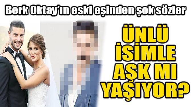 BERK OKTAY'IN ESKİ EŞİNDEN OLAY PAYLAŞIM!